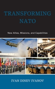 Transforming NATO - New Allies, Missions, and Capabilities ebook by Ivan Dinev Ivanov