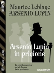Arsenio Lupin in prigione - Arsenio Lupin ladro gentiluomo 2 eBook by Maurice Leblanc