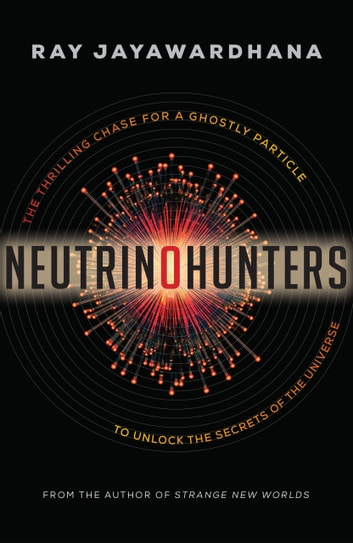 Neutrino Hunters - The Thrilling Chase for a Ghostly Particle to Unlock the Secrets of the Universe ebook by Ray Jayawardhana