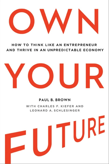 Own Your Future - How to Think Like an Entrepreneur and Thrive in an Unpredictable Economy ebook by Paul Brown,Charles Kiefer,Leonard Schlesinger