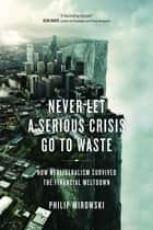 Never Let A Serious Crisis Go to Waste - How Neoliberalism Survived the Financial Meltdown eBook by Philip Mirowski