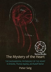 The Mystery of the Heart: The Sacramental Physiology of the Heart in Aristotle, Thomas Aquinas, and Rudolf Steiner ebook by Peter Selg