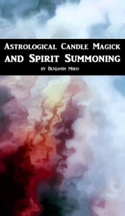 Astrological Candle Magick and Spirit Summoning: A Introductory Manual ebook by Benjamin Miro