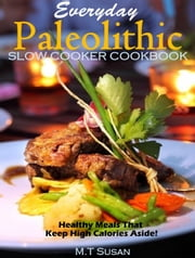 Everyday Paleolithic Slow Cooker Cookbook - Healthy Meals That Keep High Calories Aside! ebook by M.T Susan