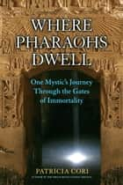 Where Pharaohs Dwell - One Mystic's Journey Through the Gates of Immortality ebook by Patricia Cori, Stephen Mehler