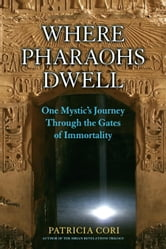 Where Pharaohs Dwell - One Mystic's Journey Through the Gates of Immortality ebook by Patricia Cori