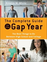 The Complete Guide to the Gap Year - The Best Things to Do Between High School and College ebook by Kristin M. White