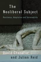 The Neoliberal Subject - Resilience, Adaptation and Vulnerability ebook by David Chandler, Julian Reid