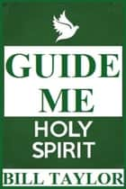 Guide Me Holy Spirit ebook by Bill Taylor