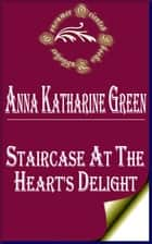 Staircase At The Heart's Delight (Annotated) ebook by Anna Katharine Green