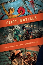 Clio's Battles - Historiography in Practice ebook by Jeremy M. Black