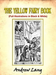 The Yellow Fairy Book by Andrew Lang (Includes Black and White Illustrations) ebook by Andrew Lang,Illustrated by H.J. Ford