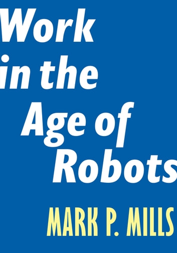 Work in the Age of Robots ebook by Mark P. Mills