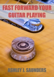 Fast Forward Your Guitar Playing ebook by Ashley J. Saunders
