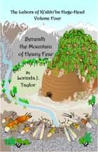 The Labors of Ki'shto'ba Huge-Head: Volume Four: Beneath the Mountain of Heavy Fear ebook by Lorinda J Taylor
