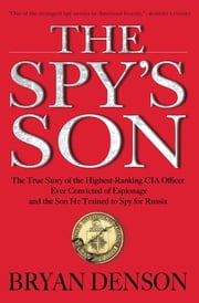 The Spy's Son - The True Story of the Highest-Ranking CIA Officer Ever Convicted of Espionage and the Son He Trained to Spy for Russia ebook by Bryan Denson