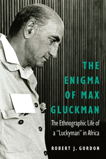 "The Enigma of Max Gluckman - The Ethnographic Life of a ""Luckyman"" in Africa ebook by Robert J. Gordon"