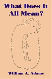What Does It All Mean? - A Humanistic Account of Human Experience ebook by William A. Adams