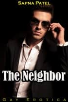 Gay Erotica: The Neighbor ebook by Sapna Patel