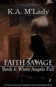 Faith Savage, Demon Huntress: Book 4 - When Angels Fall ebook by K.A. M'Lady