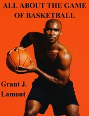 All About the Game of Basketball: The History, Players and How to Play the Game ebook by Grant John Lamont