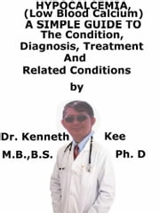 Hypocalcemia, (Low Blood Calcium) A Simple Guide To The Condition, Diagnosis, Treatment And Related Conditions ebook by Kenneth Kee