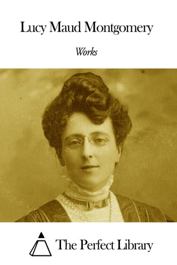 Works of Lucy Maud Montgomery ebook by Lucy Maud Montgomery