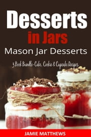 Desserts in Mason Jars - Jar Desserts 3 Book Box Set-Cake,Cookie & Cupcake Jar Recipes ebook by Jamie Matthews