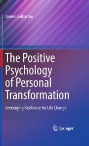 The Positive Psychology of Personal Transformation - Leveraging Resilience for Life Change ebook by James Garbarino
