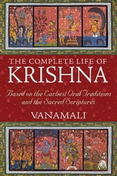 The Complete Life of Krishna - Based on the Earliest Oral Traditions and the Sacred Scriptures ebook by Vanamali