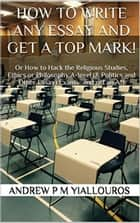 How to write any essay and get a top mark! Or How to Hack the Religious Studies, Ethics or Philosophy A-level (& Politics and Other Essay) Exams…and get an A*! ebook by Andrew P M Yiallouros