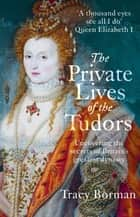 The Private Lives of the Tudors - Uncovering the Secrets of Britain's Greatest Dynasty ebook by