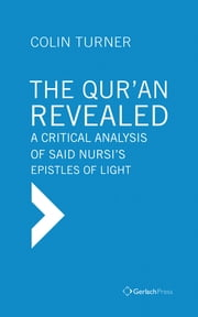 The Qur'an Revealed: A Critical Analysis of Said Nursi's Epistles of Light ebook by Colin Turner