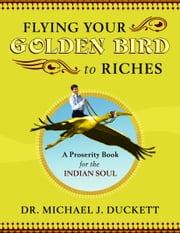 Flying Your Golden Bird To Riches, The Secret Powers To Turn On Mircles A Proserity Book For The Indian Soul ebook by Michael Duckett