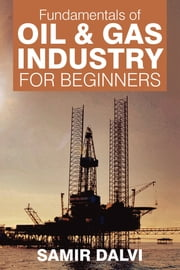 Fundamentals of Oil & Gas Industry for Beginners ebook by Samir Dalvi