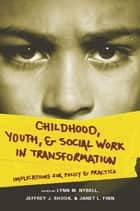 Childhood, Youth, and Social Work in Transformation - Implications for Policy and Practice ebook by Lynn Nybell, Jeffrey Shook,...