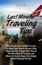 Last Minute Traveling Tips - Great Tips On How And Where To Look For Cheap Flight Tickets, Discount Hotel Rooms, Vacation Package Deals Plus All The Many Perks Of Traveling Last Minute So You Can Enjoy A Fun Holiday Without Breaking The Bank ebook by Jen W. Fuller