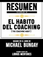 Resumen Extendido De El Hábito Del Coaching (The Coaching Habit) - Basado En El Libro De Michael Bungay ebook by Libros Mentores