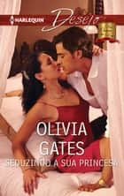 Seduzindo a sua princesa ebook by Olivia Gates