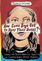 """How Come Boys Get to Keep Their Noses?"" - Women and Jewish American Identity in Contemporary Graphic Memoirs ebook by Tahneer Oksman"