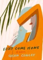 Elsey Come Home - A novel ebook by Susan Conley