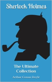 Sherlock Holmes - The Ultimate Collection - 4 Novels, 56 Short Stories & 5 Extracanonical Works ebook by Arthur Conan Doyle