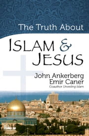 The Truth About Islam and Jesus ebook by John Ankerberg,Emir Caner