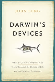 Darwin's Devices - What Evolving Robots Can Teach Us About the History of Life and the Future of Technology ebook by John Long