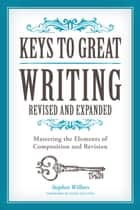 Keys to Great Writing Revised and Expanded - Mastering the Elements of Composition and Revision ebook by Stephen Wilbers, Faith Sullivan