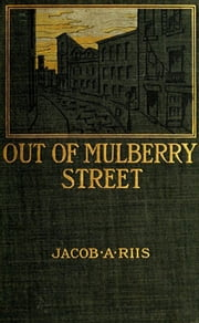 Out of Mulberry Street - Stories of Tenement Life in New York City ebook by Jacob A. Riis