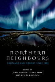 Northern Neighbours: Scotland and Norway since 1800 ebook by John Bryden,Ottar Brox,Lesley Riddoch