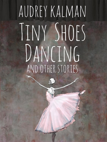 Tiny Shoes Dancing and Other Stories ebook by Audrey Kalman
