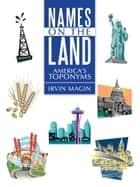 Names on the Land - America'S Toponyms ebook by Irvin Magin