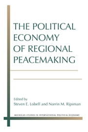 The Political Economy of Regional Peacemaking ebook by Steven E. Lobell,Norrin M. Ripsman
